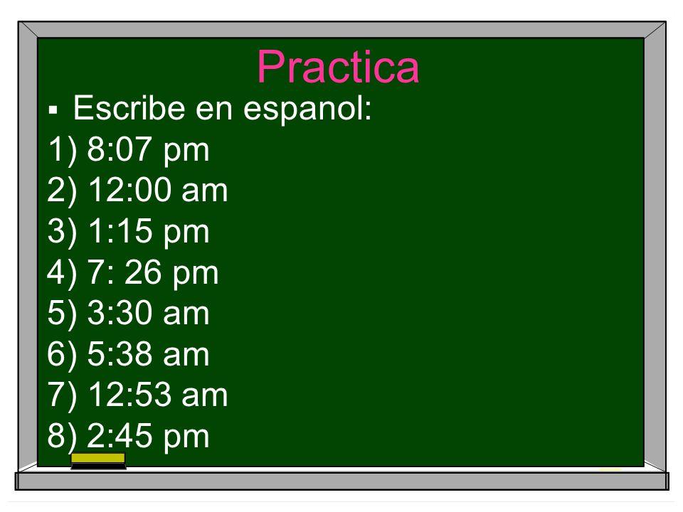Practica Escribe en espanol: 1) 8:07 pm 2) 12:00 am 3) 1:15 pm 4) 7: 26 pm 5) 3:30 am 6) 5:38 am 7) 12:53 am 8) 2:45 pm