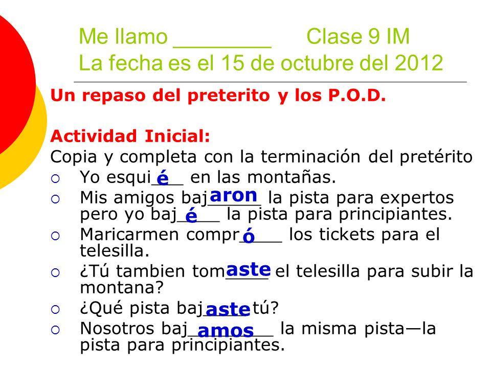 Me llamo ________ Clase 9 IM La fecha es el 15 de octubre del 2012 Un repaso del preterito y los P.O.D.