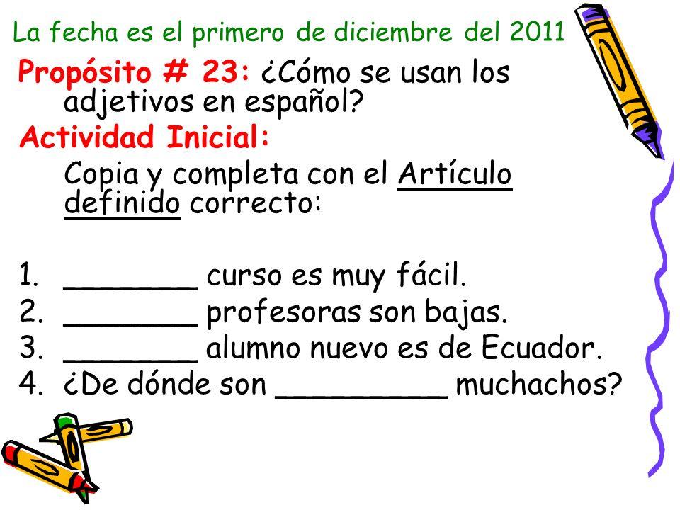 La fecha es el primero de diciembre del 2011 Propósito # 23: ¿Cómo se usan los adjetivos en español? Actividad Inicial: Copia y completa con el Artícu