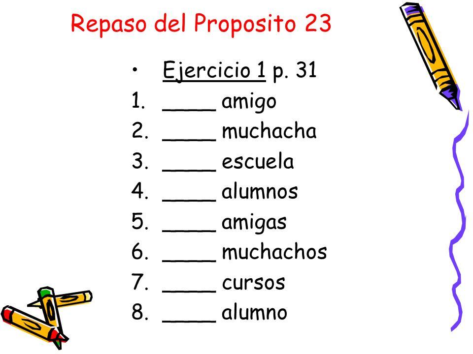 Repaso del Proposito 23 Ejercicio 1 p. 31 1.____ amigo 2.____ muchacha 3.____ escuela 4.____ alumnos 5.____ amigas 6.____ muchachos 7.____ cursos 8.__