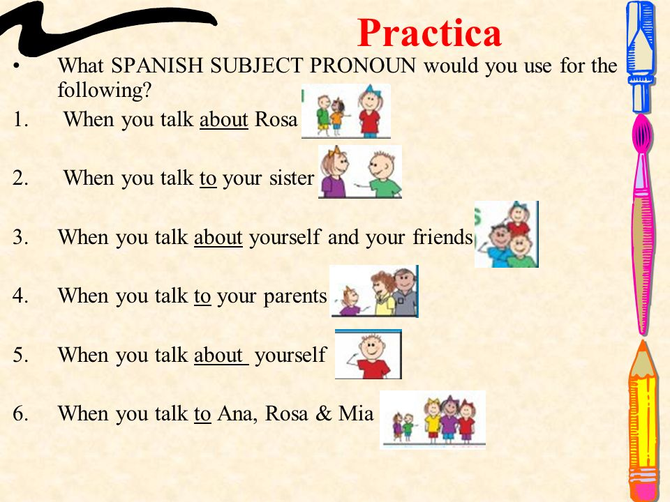 Practica What SPANISH SUBJECT PRONOUN would you use for the following.