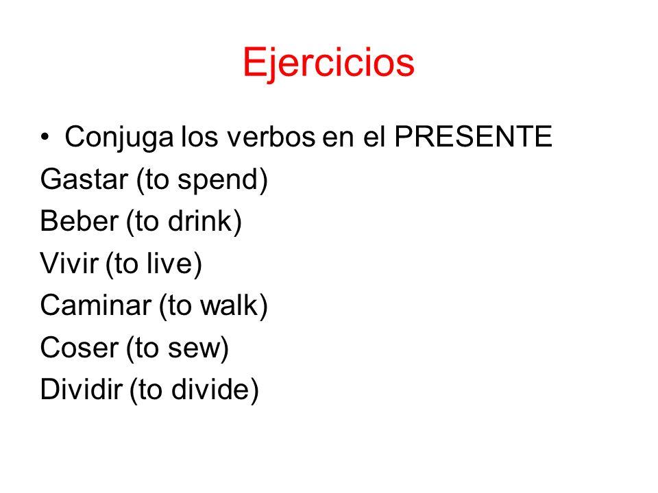 Ejercicios Conjuga los verbos en el PRESENTE Gastar (to spend) Beber (to drink) Vivir (to live) Caminar (to walk) Coser (to sew) Dividir (to divide)