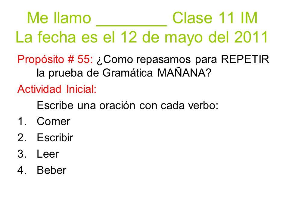 Me llamo ________ Clase 11 IM La fecha es el 12 de mayo del 2011 Propósito # 55: ¿Como repasamos para REPETIR la prueba de Gramática MAÑANA.