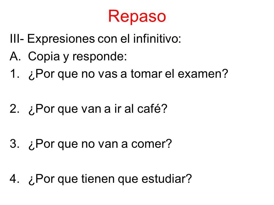 Repaso III- Expresiones con el infinitivo: A.Copia y responde: 1.¿Por que no vas a tomar el examen.
