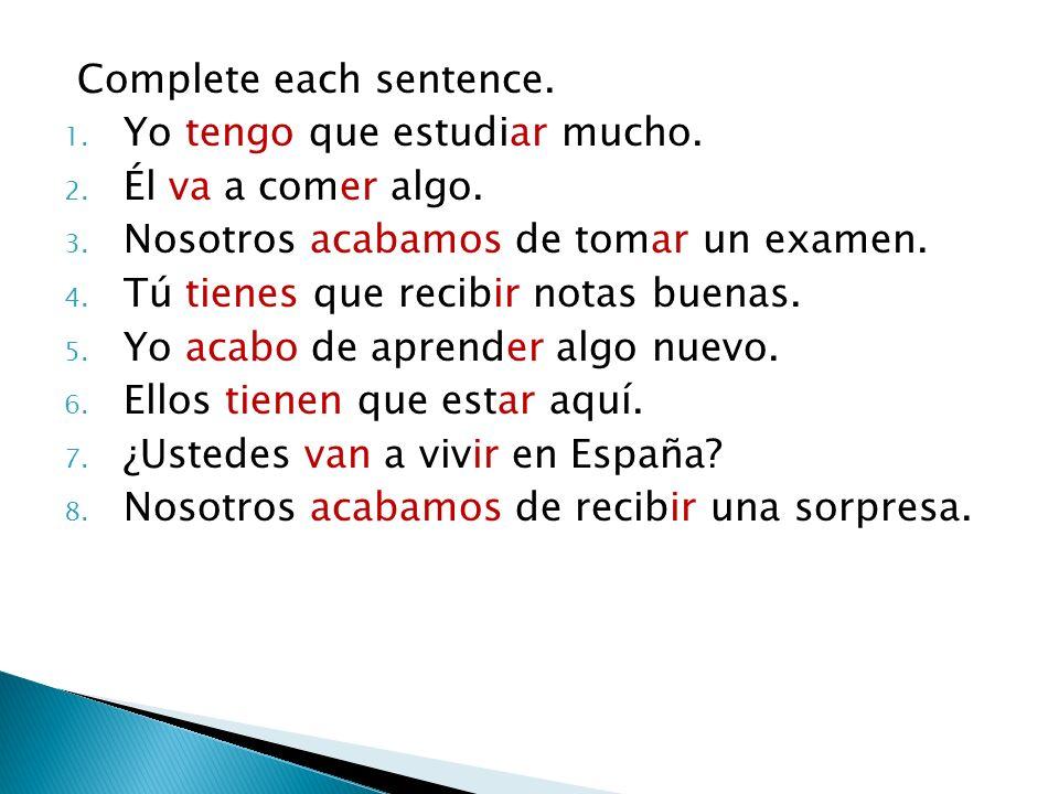 Complete each sentence. 1. Yo tengo que estudiar mucho. 2. Él va a comer algo. 3. Nosotros acabamos de tomar un examen. 4. Tú tienes que recibir notas