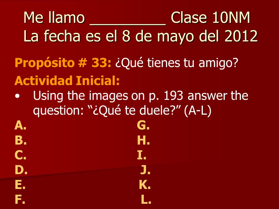 Me llamo _________ Clase 10NM La fecha es el 8 de mayo del 2012 Propósito # 33: ¿Qué tienes tu amigo.