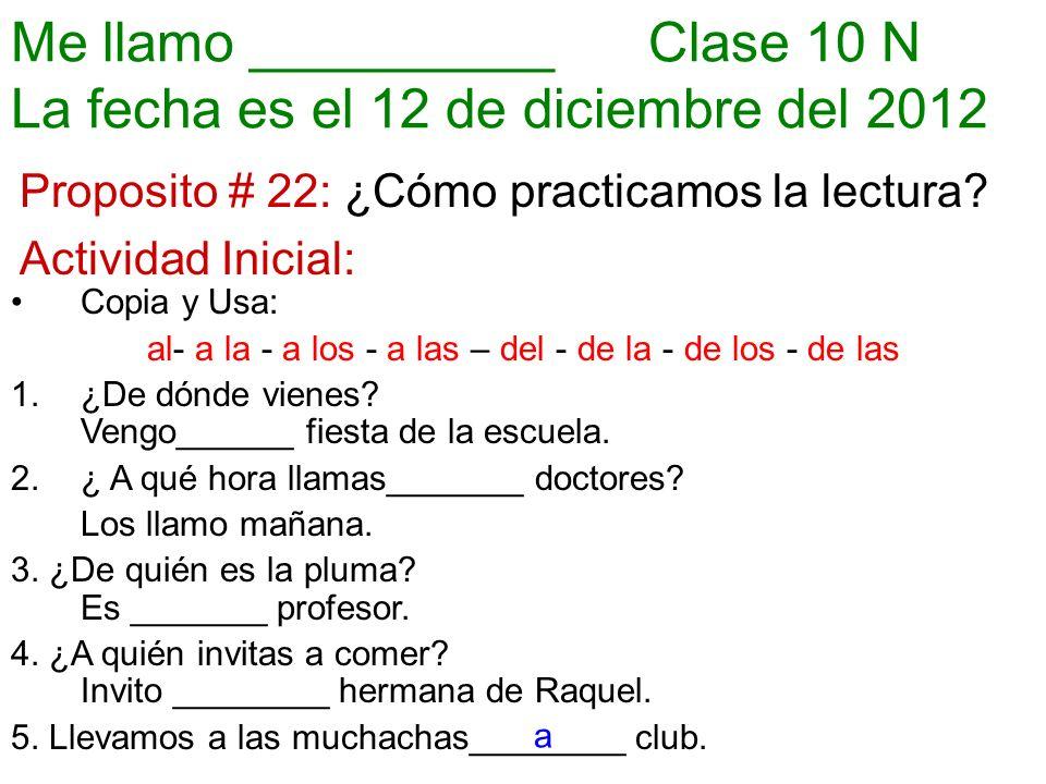Me llamo __________ Clase 10 N La fecha es el 12 de diciembre del 2012 Proposito # 22: ¿Cómo practicamos la lectura.