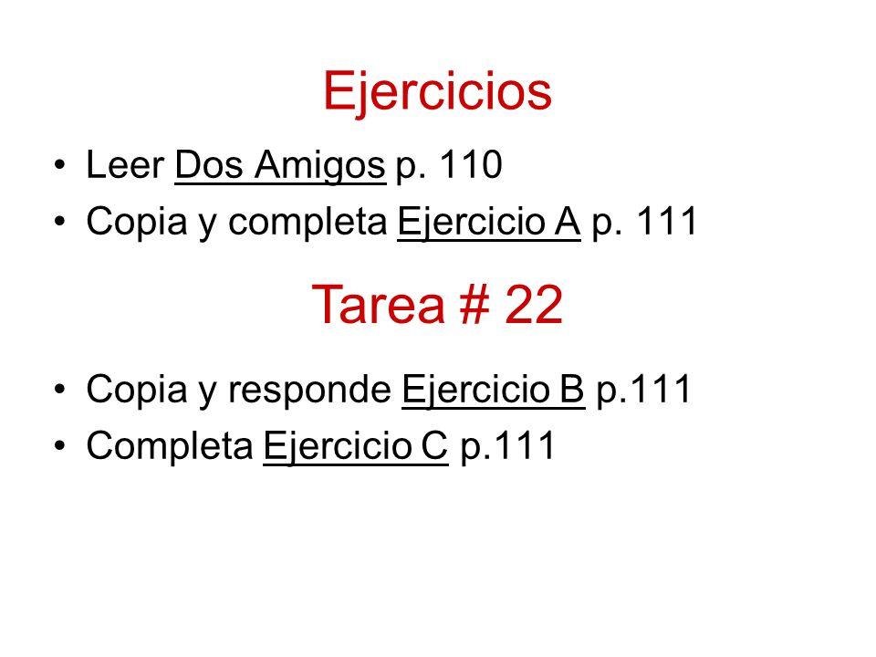 Ejercicios Leer Dos Amigos p. 110 Copia y completa Ejercicio A p. 111 Copia y responde Ejercicio B p.111 Completa Ejercicio C p.111 Tarea # 22
