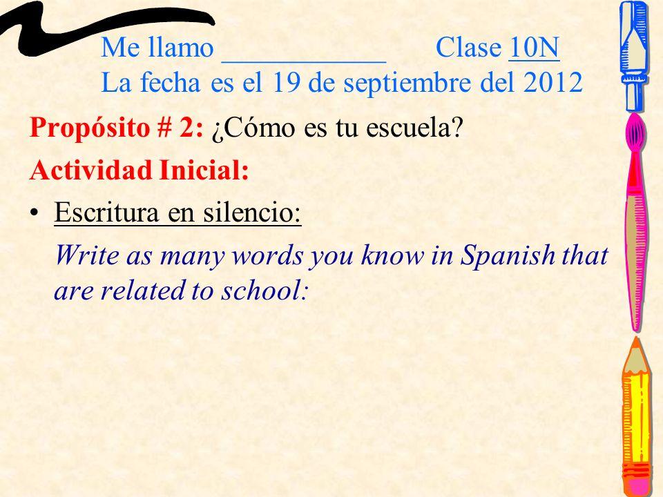 Me llamo ___________ Clase 10N La fecha es el 19 de septiembre del 2012 Propósito # 2: ¿Cómo es tu escuela? Actividad Inicial: Escritura en silencio: