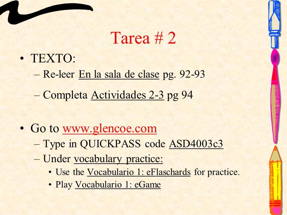 Tarea # 2 TEXTO: –Re-leer En la sala de clase pg. 92-93 –Completa Actividades 2-3 pg 94 Go to www.glencoe.comwww.glencoe.com –Type in QUICKPASS code A