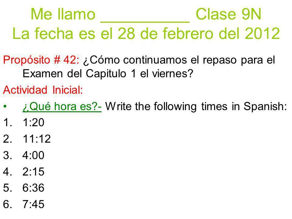 Me llamo __________ Clase 9N La fecha es el 28 de febrero del 2012 Propósito # 42: ¿Cómo continuamos el repaso para el Examen del Capitulo 1 el viernes.