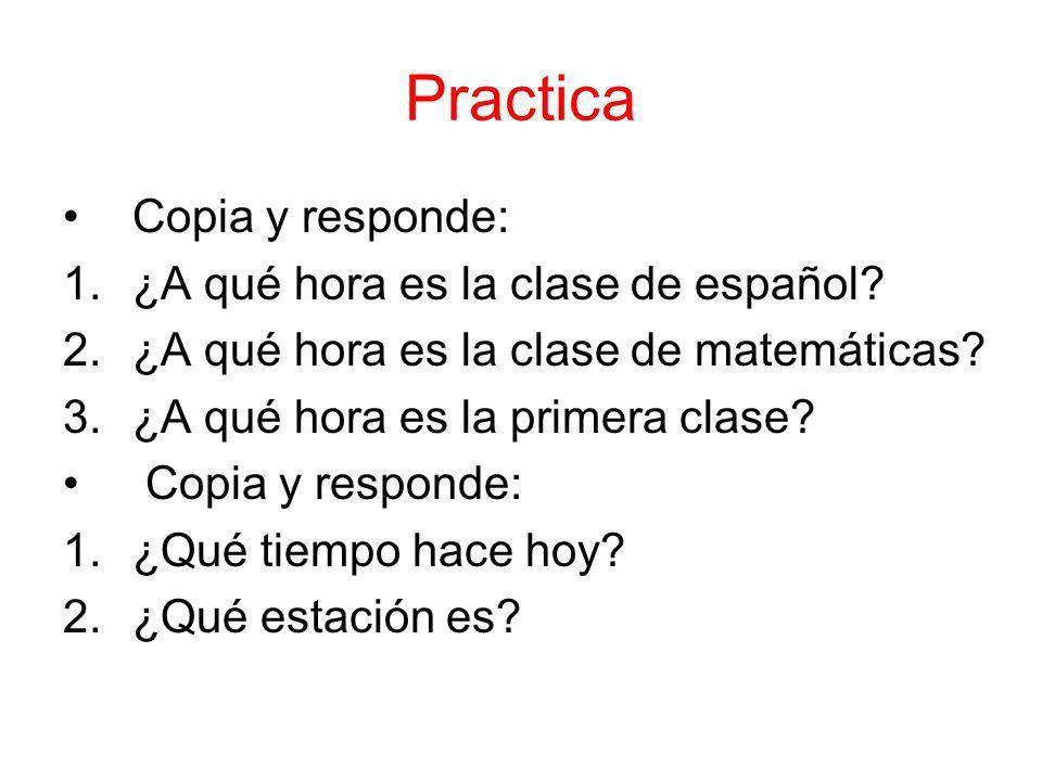Practica Copia y responde: 1.¿A qué hora es la clase de español? 2.¿A qué hora es la clase de matemáticas? 3.¿A qué hora es la primera clase? Copia y