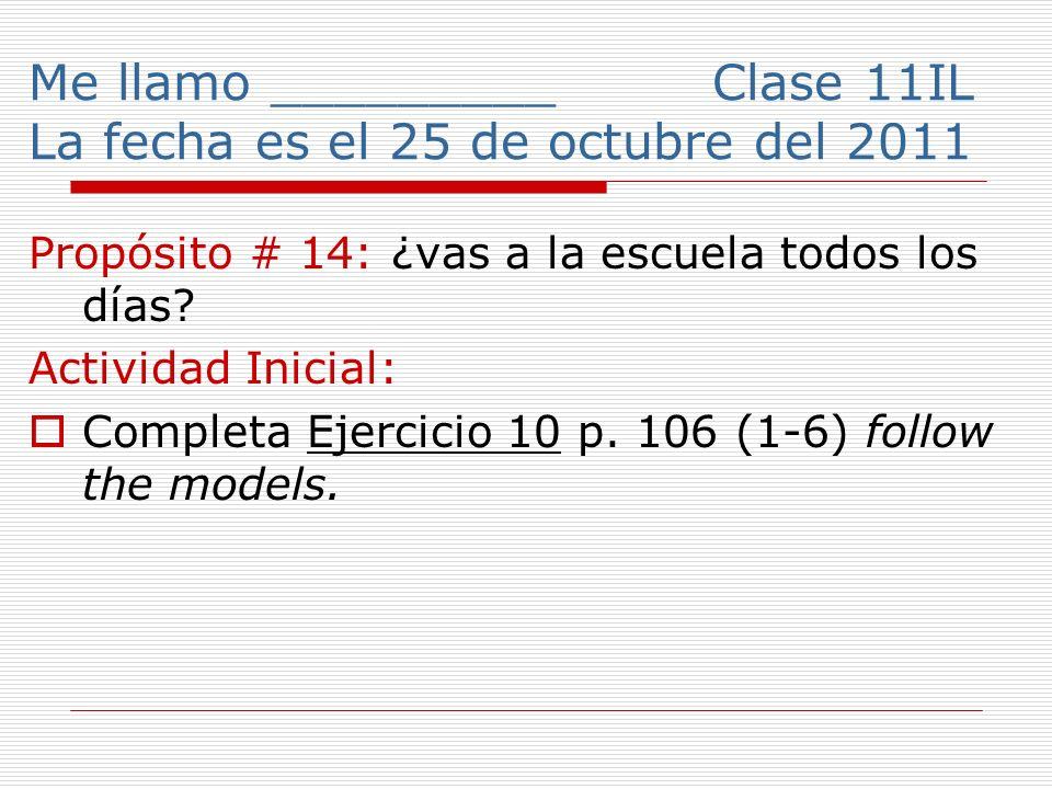 Me llamo _________ Clase 11IL La fecha es el 25 de octubre del 2011 Propósito # 14: ¿vas a la escuela todos los días.