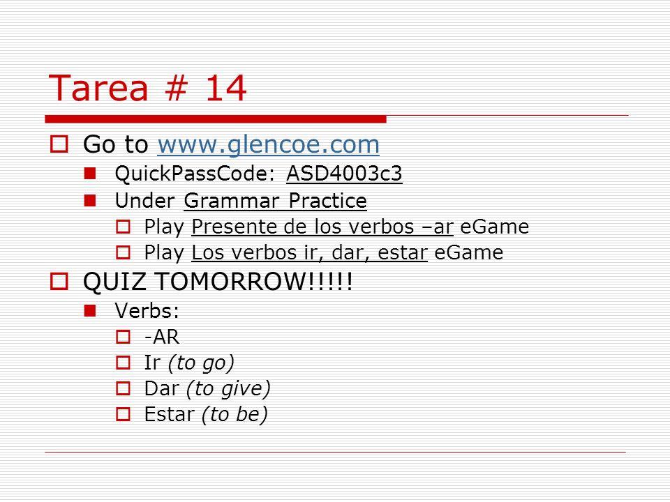 Tarea # 14 Go to www.glencoe.comwww.glencoe.com QuickPassCode: ASD4003c3 Under Grammar Practice Play Presente de los verbos –ar eGame Play Los verbos ir, dar, estar eGame QUIZ TOMORROW!!!!.