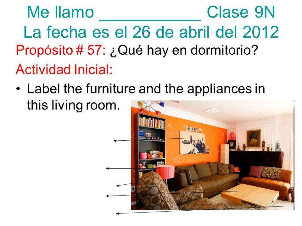 Me llamo ___________ Clase 9N La fecha es el 26 de abril del 2012 Propósito # 57: ¿Qué hay en dormitorio? Actividad Inicial: Label the furniture and t