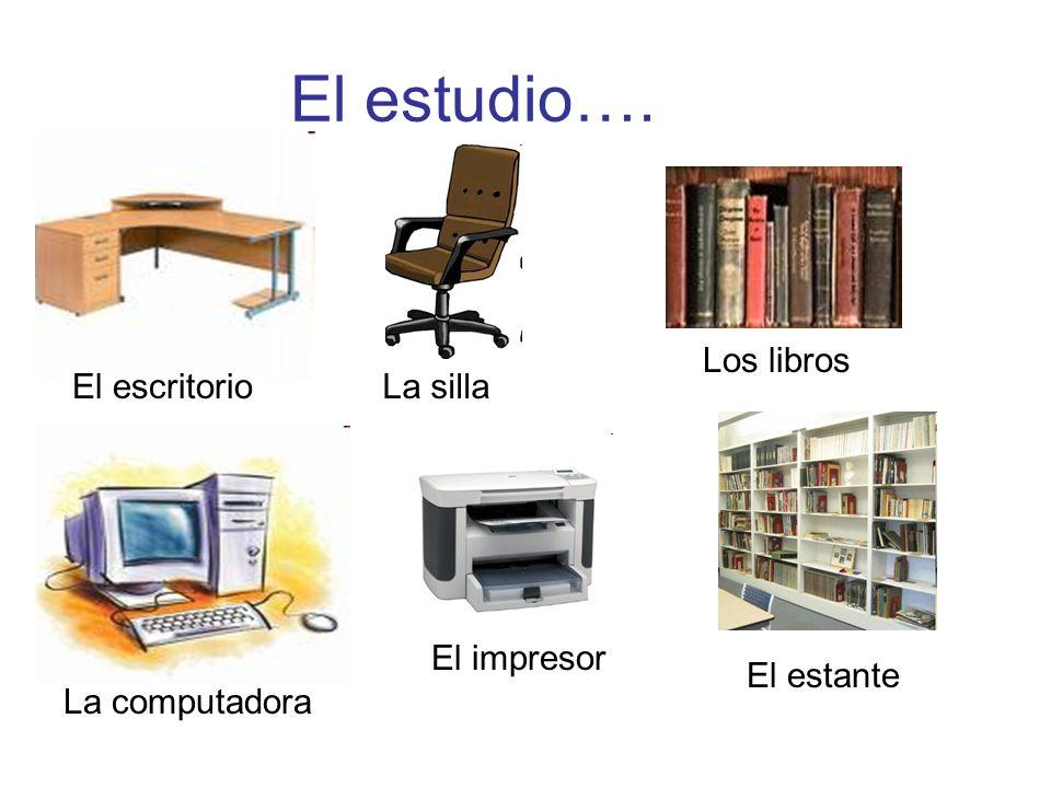 El estudio…. El escritorio Los libros La computadora El impresor El estante La silla