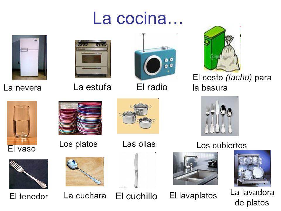 La cocina… La nevera La estufaEl radio El cesto (tacho) para la basura El vaso Los platos Las ollas Los cubiertos El tenedor La cuchara El cuchillo El