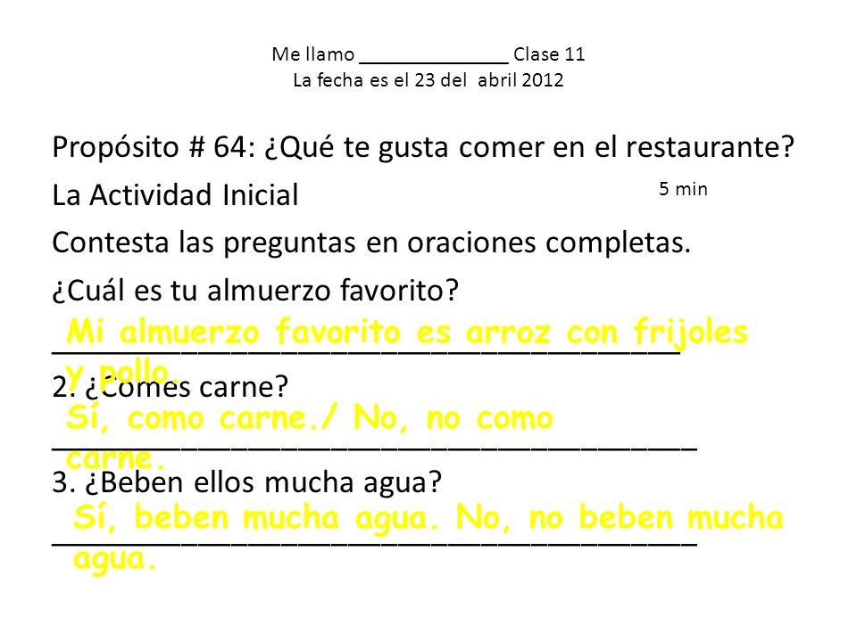 Me llamo ______________ Clase 11 La fecha es el 23 del abril 2012 Propósito # 64: ¿Qué te gusta comer en el restaurante.
