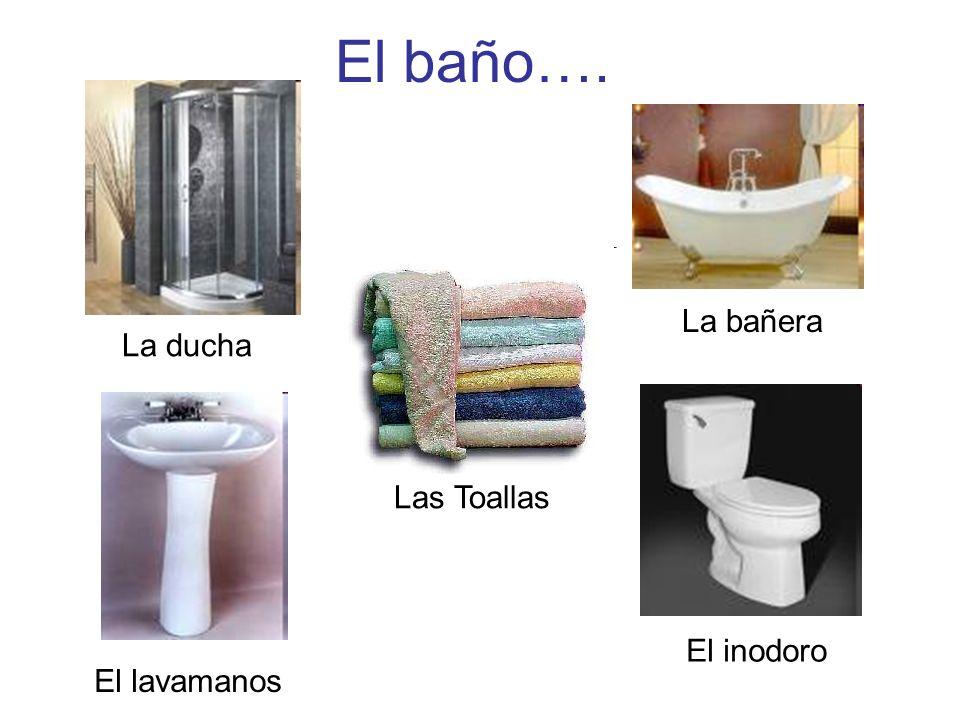El baño…. La ducha La bañera El lavamanos El inodoro Las Toallas