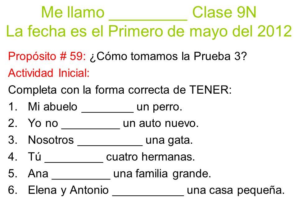 Me llamo _________ Clase 9N La fecha es el Primero de mayo del 2012 Propósito # 59: ¿Cómo tomamos la Prueba 3.