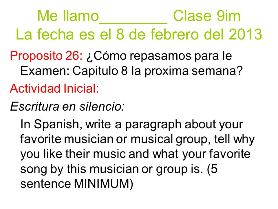 Me llamo________ Clase 9im La fecha es el 8 de febrero del 2013 Proposito 26: ¿Cómo repasamos para le Examen: Capitulo 8 la proxima semana.
