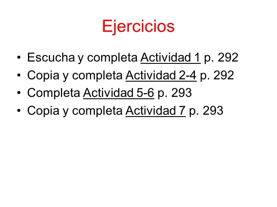 Ejercicios Escucha y completa Actividad 1 p. 292 Copia y completa Actividad 2-4 p. 292 Completa Actividad 5-6 p. 293 Copia y completa Actividad 7 p. 2