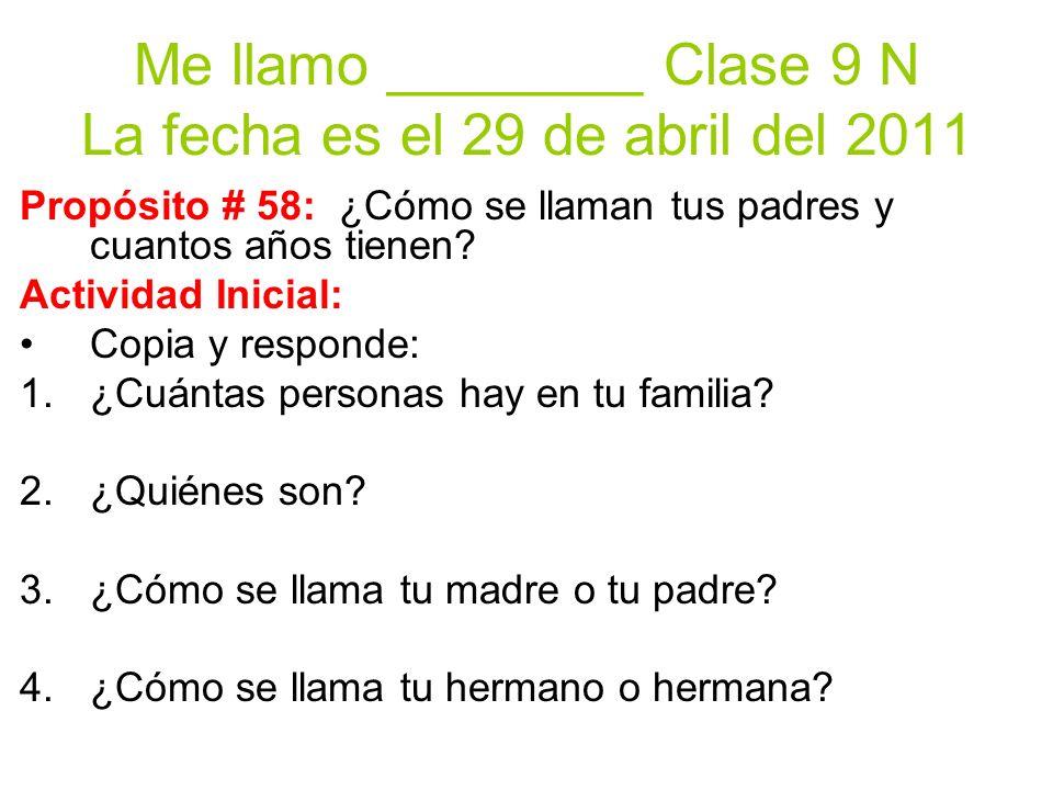 Me llamo ________ Clase 9 N La fecha es el 29 de abril del 2011 Propósito # 58: ¿Cómo se llaman tus padres y cuantos años tienen.