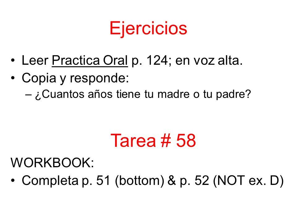 Ejercicios Leer Practica Oral p. 124; en voz alta. Copia y responde: –¿Cuantos años tiene tu madre o tu padre? WORKBOOK: Completa p. 51 (bottom) & p.