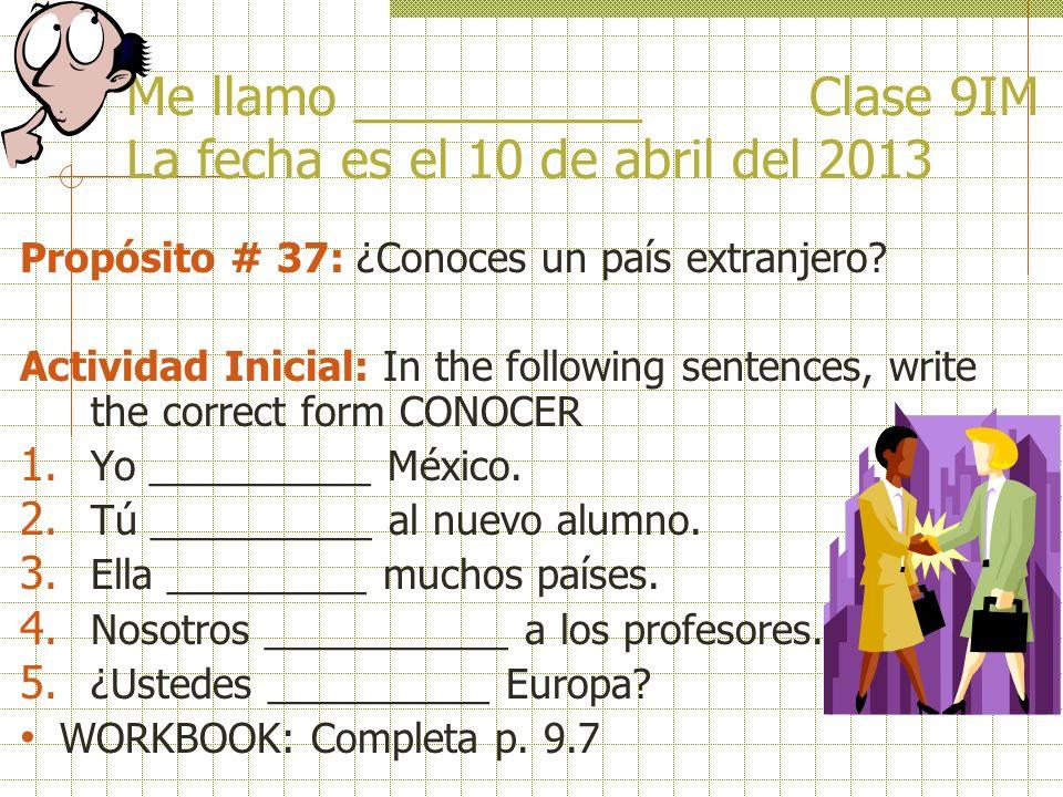 Me llamo __________ Clase 9IM La fecha es el 10 de abril del 2013 Propósito # 37: ¿Conoces un país extranjero.