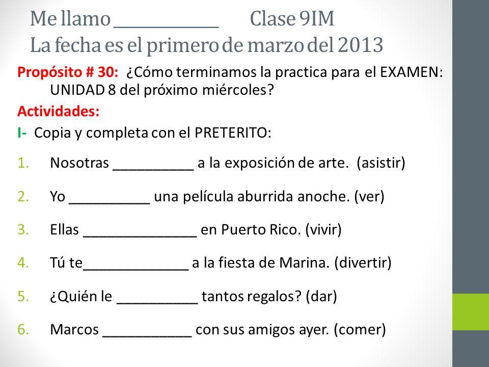 Me llamo ______________ Clase 9IM La fecha es el primero de marzo del 2013 Propósito # 30: ¿Cómo terminamos la practica para el EXAMEN: UNIDAD 8 del próximo miércoles.