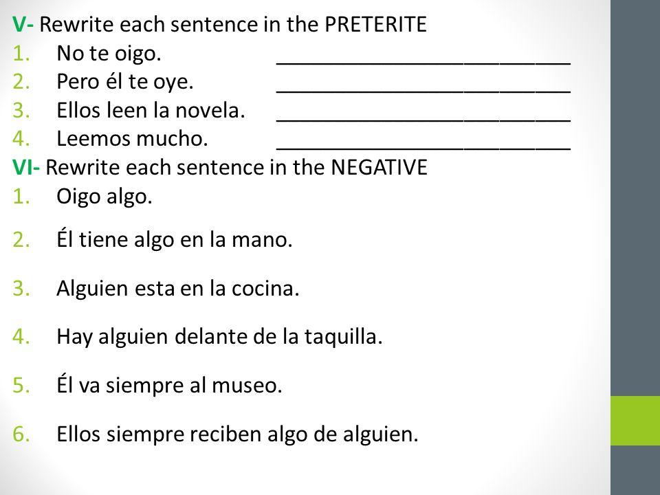 V- Rewrite each sentence in the PRETERITE 1.No te oigo._________________________ 2.Pero él te oye._________________________ 3.Ellos leen la novela._________________________ 4.Leemos mucho._________________________ VI- Rewrite each sentence in the NEGATIVE 1.Oigo algo.