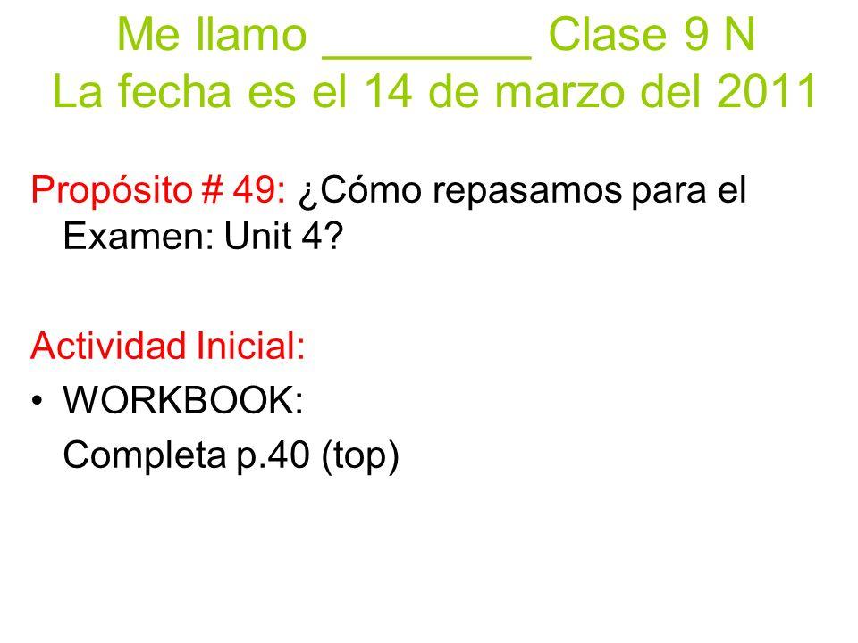 Me llamo ________ Clase 9 N La fecha es el 14 de marzo del 2011 Propósito # 49: ¿Cómo repasamos para el Examen: Unit 4? Actividad Inicial: WORKBOOK: C