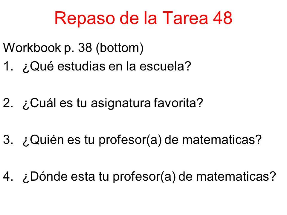 Repaso de la Tarea 48 Workbook p. 38 (bottom) 1.¿Qué estudias en la escuela? 2.¿Cuál es tu asignatura favorita? 3.¿Quién es tu profesor(a) de matemati