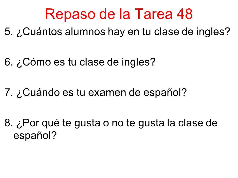Repaso de la Tarea 48 5. ¿Cuántos alumnos hay en tu clase de ingles? 6. ¿Cómo es tu clase de ingles? 7. ¿Cuándo es tu examen de español? 8. ¿Por qué t