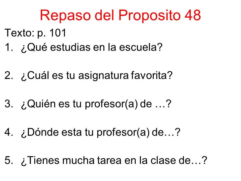 Repaso del Proposito 48 Texto: p. 101 1.¿Qué estudias en la escuela? 2.¿Cuál es tu asignatura favorita? 3.¿Quién es tu profesor(a) de …? 4.¿Dónde esta