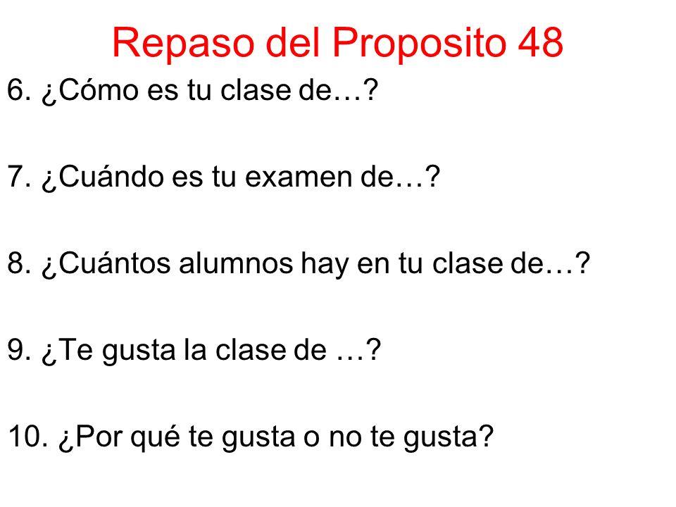 Repaso del Proposito 48 6. ¿Cómo es tu clase de…? 7. ¿Cuándo es tu examen de…? 8. ¿Cuántos alumnos hay en tu clase de…? 9. ¿Te gusta la clase de …? 10