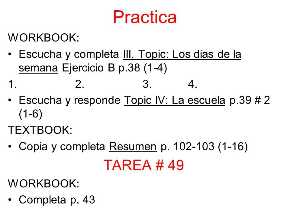 Practica WORKBOOK: Escucha y completa III. Topic: Los dias de la semana Ejercicio B p.38 (1-4) 1. 2. 3. 4. Escucha y responde Topic IV: La escuela p.3