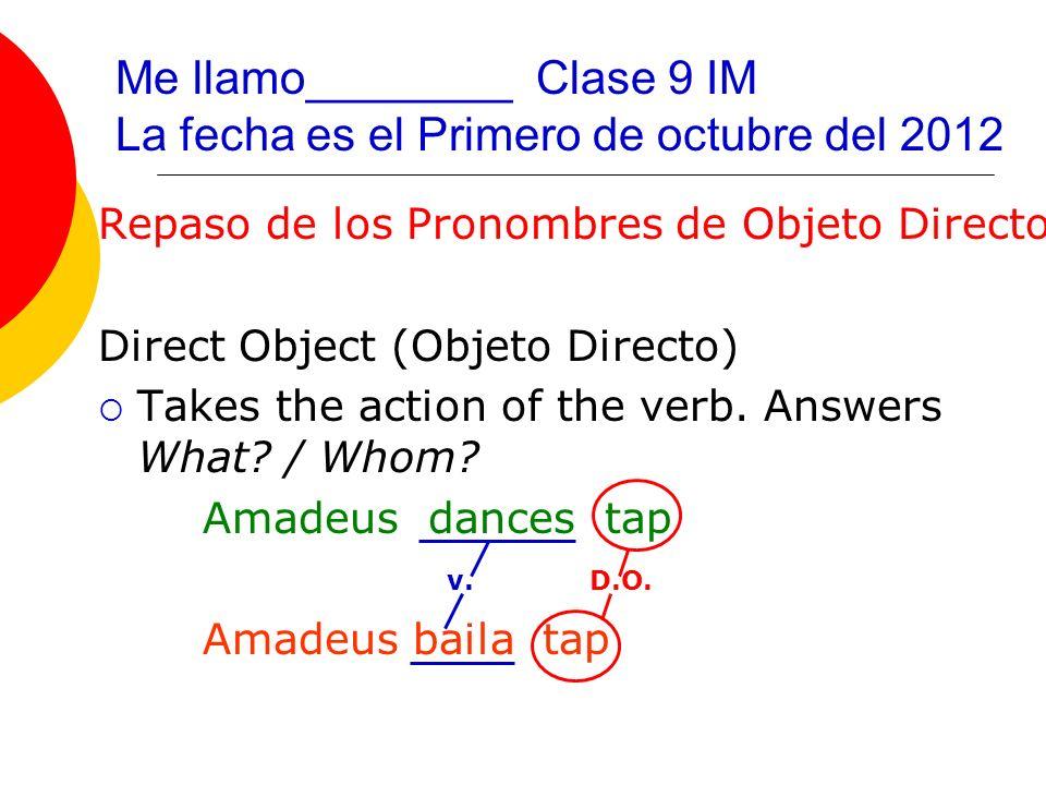 Me llamo________ Clase 9 IM La fecha es el Primero de octubre del 2012 Repaso de los Pronombres de Objeto Directo Direct Object (Objeto Directo) Takes the action of the verb.