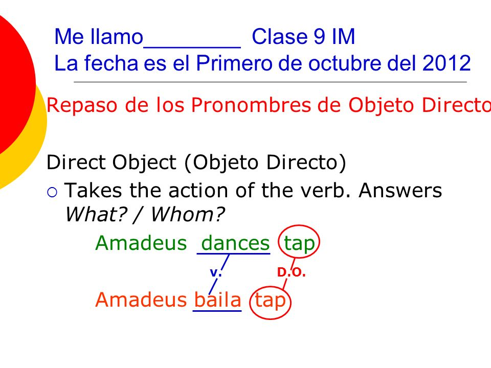 Direct Object PRONOUNS (PRONOMBRES de objeto directo) masculine, singular feminine, singular masculine, plural feminine, plural D.O.P (P.O.D.) always agree in gender/number with the noun it replaces.