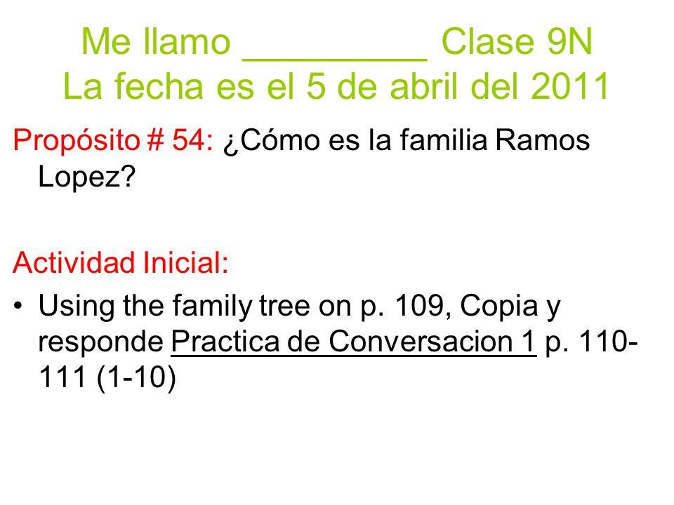 Me llamo _________ Clase 9N La fecha es el 5 de abril del 2011 Propósito # 54: ¿Cómo es la familia Ramos Lopez.