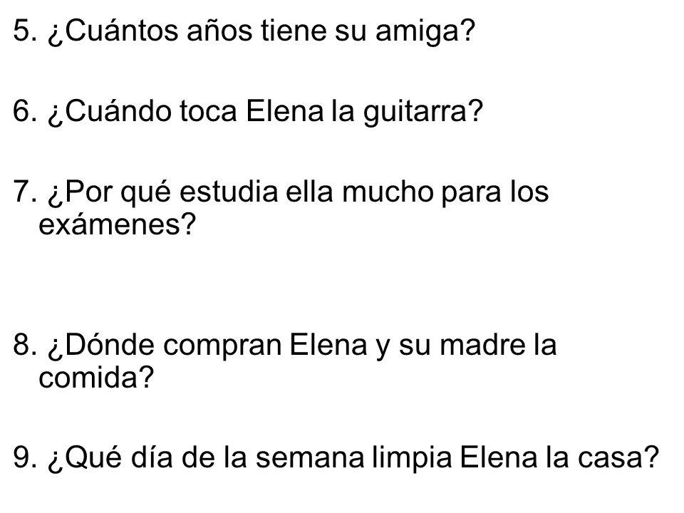 5. ¿Cuántos años tiene su amiga. 6. ¿Cuándo toca Elena la guitarra.
