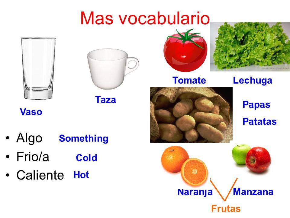 Mas vocabulario Algo Frio/a Caliente Something Vaso Taza Cold Hot Tomate Lechuga Papas Patatas Naranja Manzana Frutas
