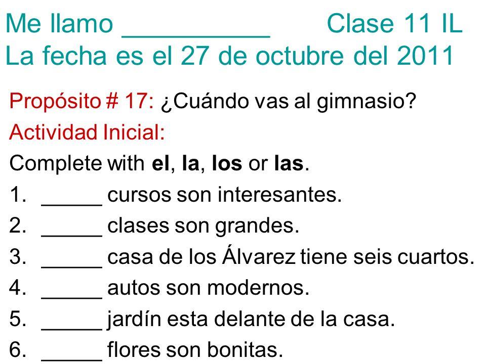 Me llamo __________ Clase 11 IL La fecha es el 27 de octubre del 2011 Propósito # 17: ¿Cuándo vas al gimnasio.