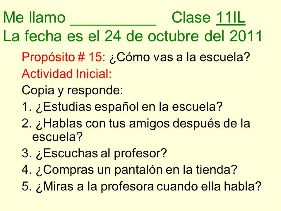 Me llamo __________Clase 11IL La fecha es el 24 de octubre del 2011 Propósito # 15: ¿Cómo vas a la escuela? Actividad Inicial: Copia y responde: 1. ¿E