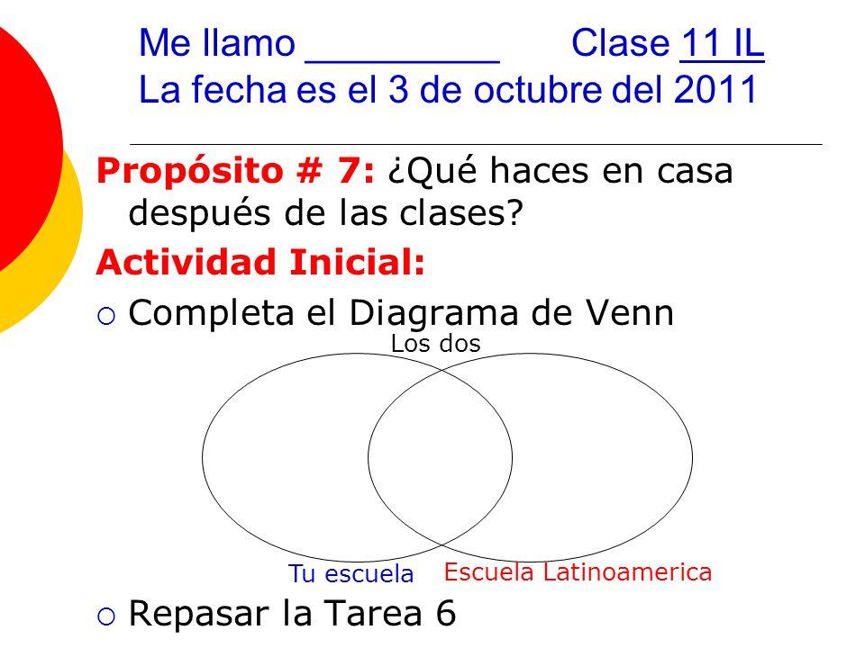 Me llamo _________Clase 11 IL La fecha es el 3 de octubre del 2011 Propósito # 7: ¿Qué haces en casa después de las clases.