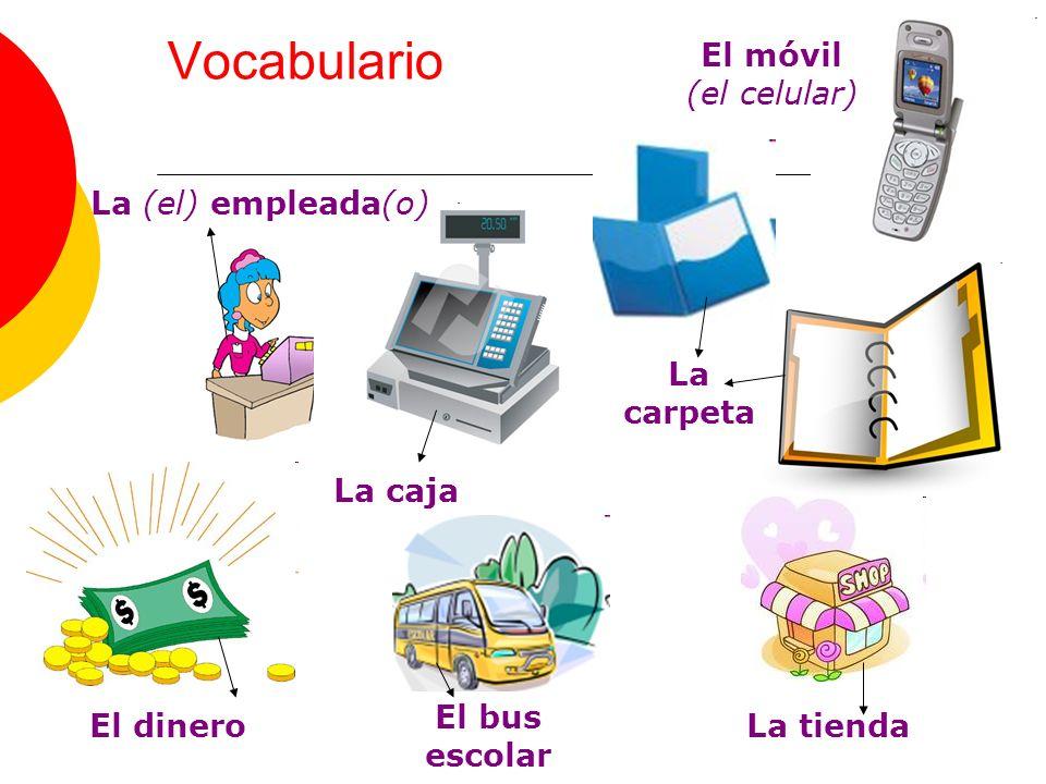 Vocabulario La (el) empleada(o) La caja La carpeta El dinero El bus escolar La tienda El móvil (el celular)