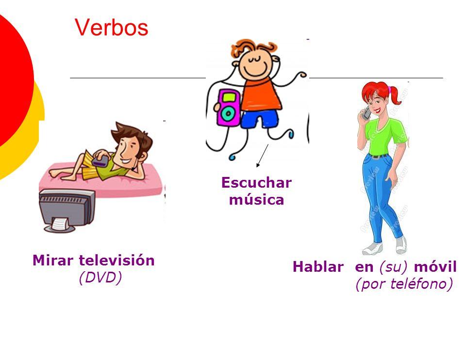 Verbos Mirar televisión (DVD) Escuchar música Hablar en (su) móvil (por teléfono)