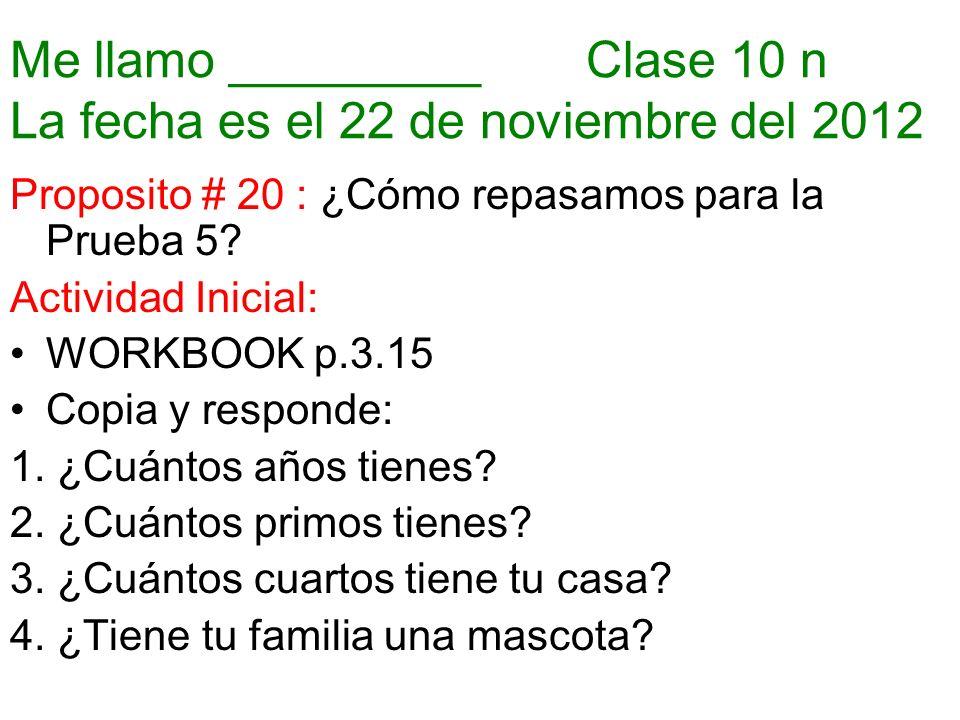 Me llamo _________ Clase 10 n La fecha es el 22 de noviembre del 2012 Proposito # 20 : ¿Cómo repasamos para la Prueba 5.