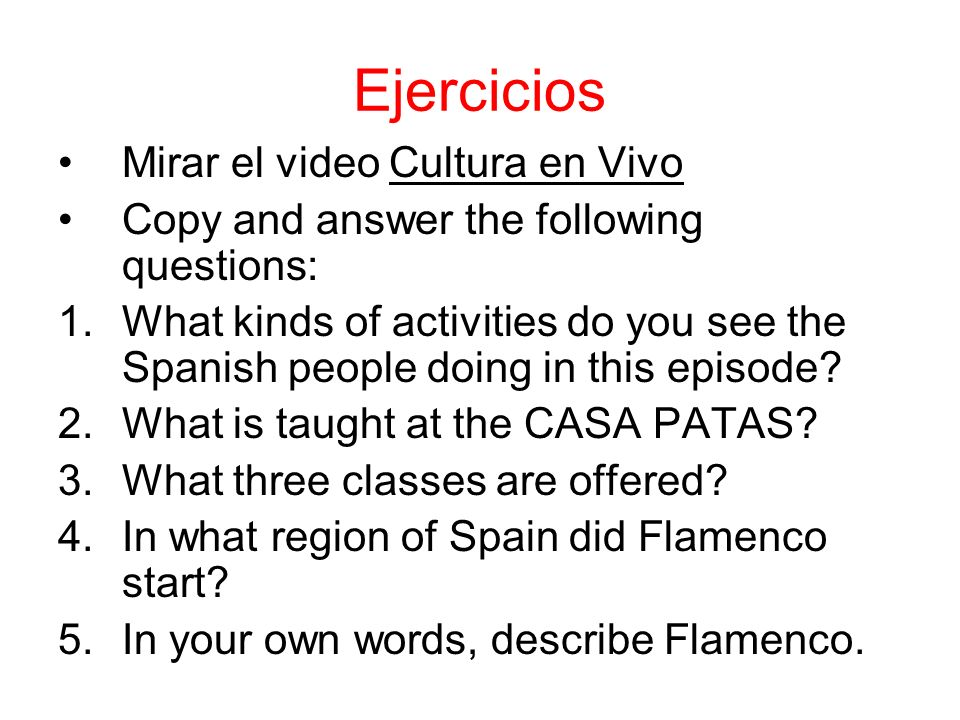 Ejercicios Mirar el video Cultura en Vivo Copy and answer the following questions: 1.What kinds of activities do you see the Spanish people doing in this episode.