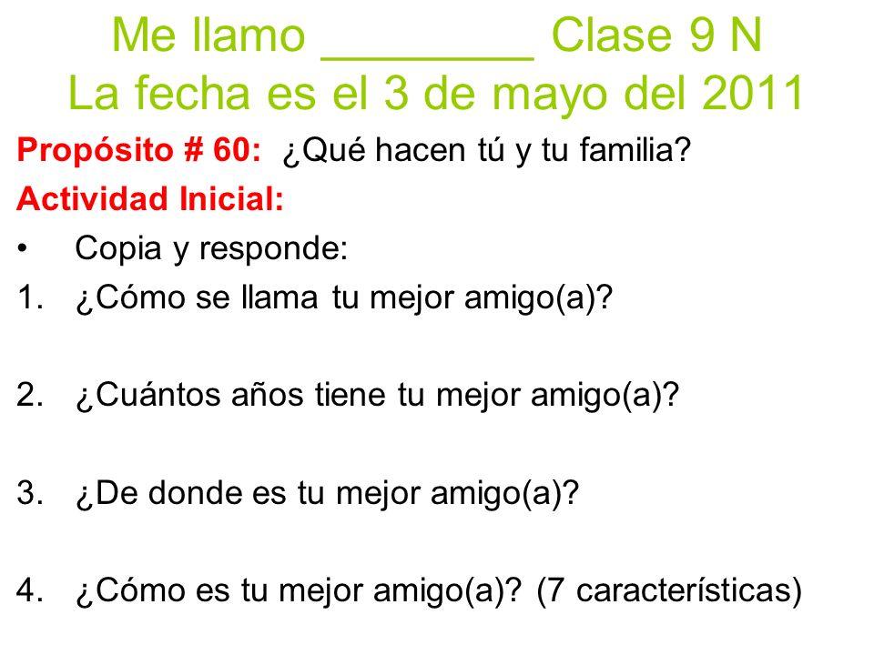 Me llamo ________ Clase 9 N La fecha es el 3 de mayo del 2011 Propósito # 60: ¿Qué hacen tú y tu familia.